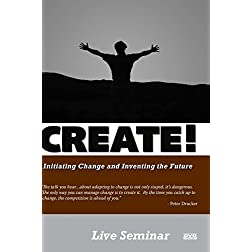 CREATE! Initiating Change and Inventing the Future