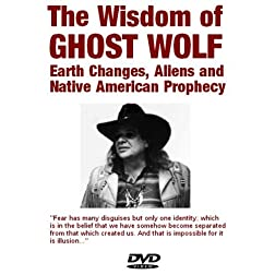 The Wisdom of Ghost Wolf: Earth Changes, Aliens and Native American Prophecies