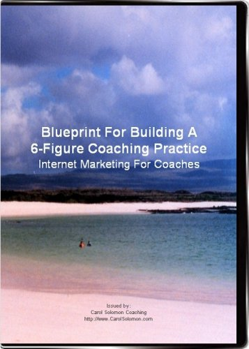 Blueprint For Building A 6-Figure Coaching Practice: Internet Marketing For Coaches