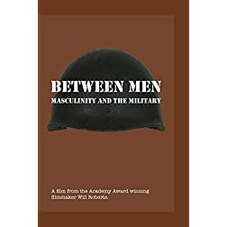 BETWEEN MEN: Masculinity and the Military