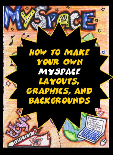 How to Make Your Own MySpace Layouts, Graphics, and Backgrounds