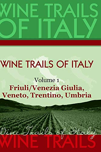 Wine Trails of Italy,  vol. 1:  Friuli/Venezia Giulia, Veneto, Trentino, Umbria