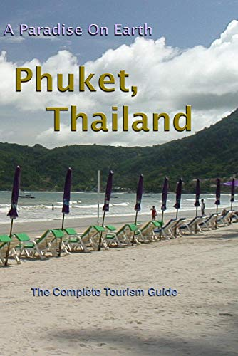 Phuket, Thailand. A Paradise On Earth - The Complete Tourism Guide