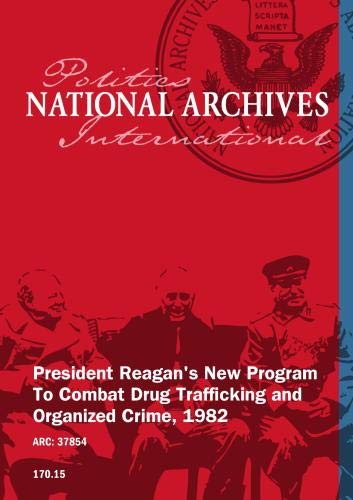 PRESIDENT REAGAN'S NEW PROGRAM TO COMBAT DRUG TRAFFICKING AND ORGANIZED CRIME, 1982