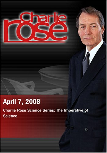 Charlie Rose - Charlie Rose Science Series: The Imperative of Science  (April 7, 2008)