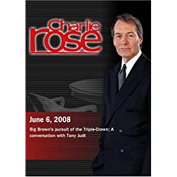 Charlie Rose (June 6, 2008)Charlie Rose - Big Brown's pursuit of the Triple-Crown / Tony Judt (June 6, 2008)