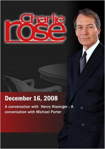 Charlie Rose - Henry Kissinger / Michael Porter  (December 16,  2008)