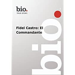Biography -- Biography Fidel Castro: El Commandante