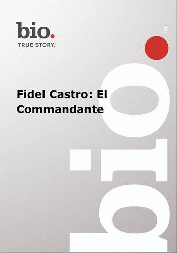 Biography -- Biography Fidel Castro: El Commandante