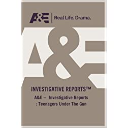 A&E --  Investigative Reports : Teenagers Under The Gun