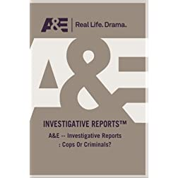 A&amp;E -- Investigative Reports : Cops Or Criminals?