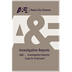 A&amp;E -   Investigative Reports : Cops Or Criminals?