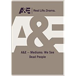 A&amp;E -- Mediums: We See Dead People