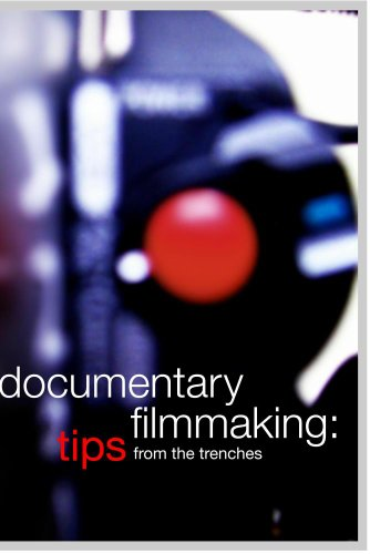 Documentary Filmmaking: Tips from th Trenches