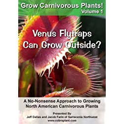 Grow Carnivorous Plants! Volume 1: Venus Flytraps Can Grow Outside? A No-Nonsense Approach to Growing North American Carnivorous Plants