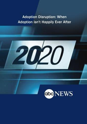 ABC News 20/20 Adoption Disruption: When Adoption isn't Happily Ever After