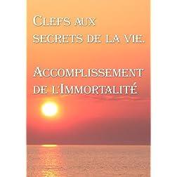 Clefs aux secrets de la vie. Accomplissement de l'Immortalit� (French edition)