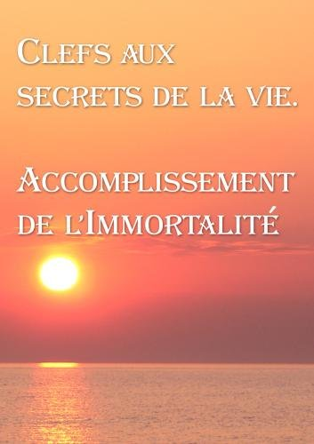 Clefs aux secrets de la vie. Accomplissement de l'Immortalit� (French edition)