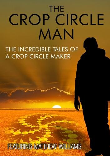 The Crop Circle Man: The Incredible Tales of a Crop Circle Maker