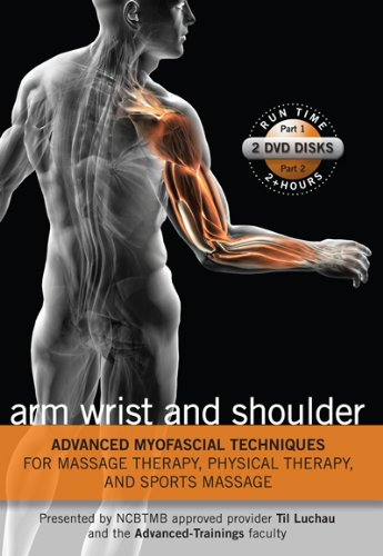 Advanced Myofascial Techniques for Massage Therapy, Physical Therapy and Sports Massage: Arm Wrist and Shoulder