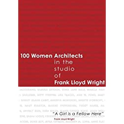 "100 Women Architects in the Studio of Frank Lloyd Wright ""A Girl is a Fellow Here"""