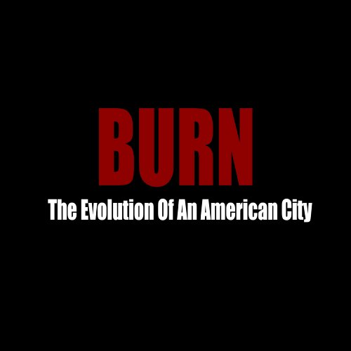 BURN: The Evolution Of An American City