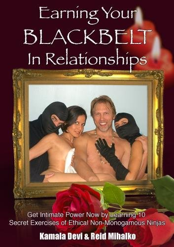 Earning Your Black Belt in Relationships : Get Intimate Power Now by Learning 10 Secret Exercises of Ethical Non-Monogamous Ninjas