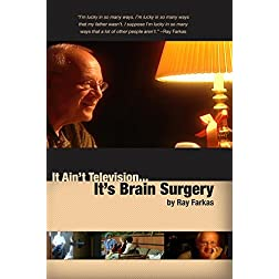 It Ain't Television... It's Brain Surgery by Ray Farkas