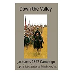 Down the Valley - Jackson's 1862 Campaign - 145th Anniversary