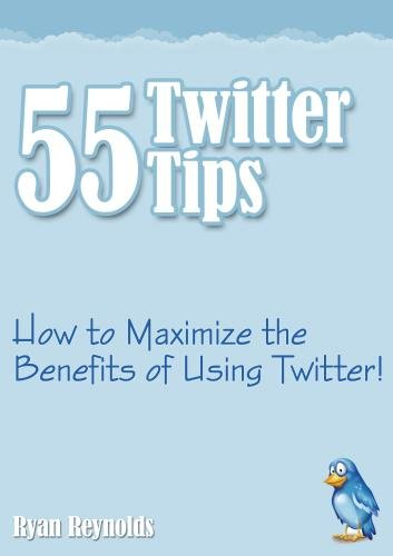 55 Twitter Tips - How to Maximize the Benefits of Using Twitter!
