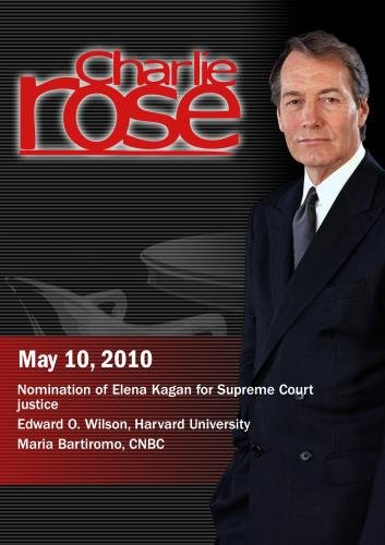 Charlie Rose -Nomination of Elena Kagan for Supreme Court justice / Edward O. Wilson /Maria Bartiromo, CNBC (May 10, 2010)