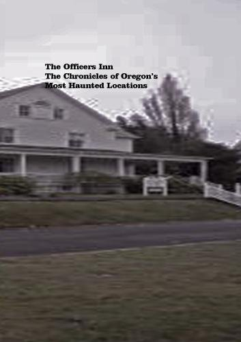The Officer's Inn: The Chronicles of Oregon's Most Haunted Locations