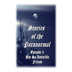 Stories of the Paranormal Episode 3: Not So Invisible Friend