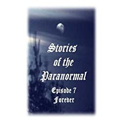 Stories of the Paranormal Episode 7: Forever