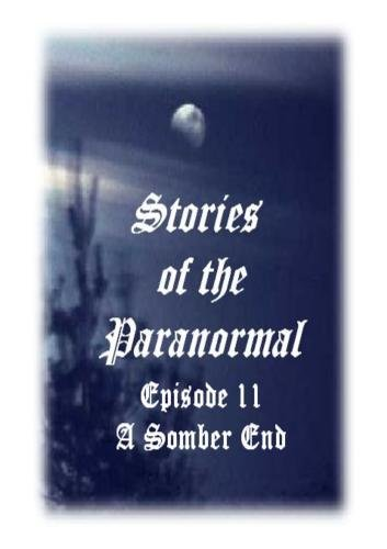 Stories of the Paranormal Episode 11: A Somber End
