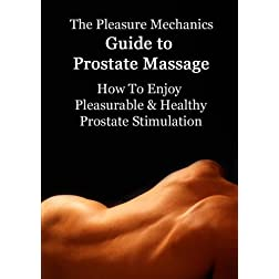 Pleasure Mechanics Guide to Prostate Massage : How to Enjoy Pleasurable & Healthy Prostate Stimulation