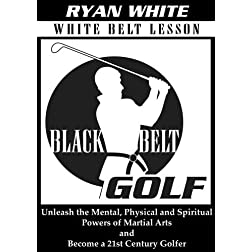 Black Belt Golf: White Belt Lesson.  Unleash the Mental, Physical and Spiritual Powers of Martial Arts and Become a 21st Century Golfer