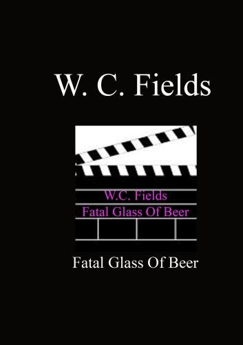 Fatal Glass Of Beer - W.C. Fields