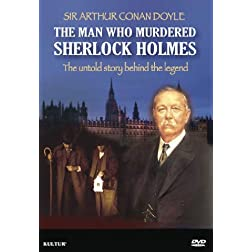 Sir Arthur Conan Doyle: The Man Who Murdered Sherlock Holmes
