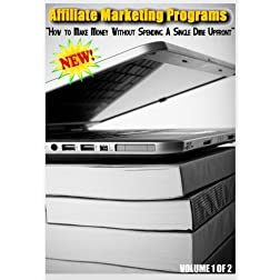 Affiliate Marketing Programs - How to Make Money Without Spending A Single Dime Upfront - Volume 1 of 2