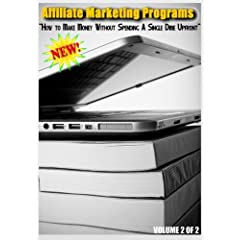 Affiliate Marketing Programs - How to Make Money Without Spending A Single Dime Upfront - Volume 2 of 2