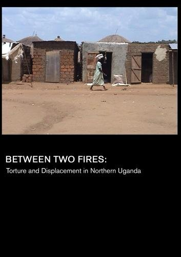 Between Two Fires: Torture and Displacement in Northern Uganda